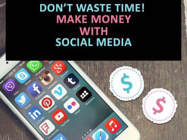 Don't waste time! Make money with social media in these 6 easy ways